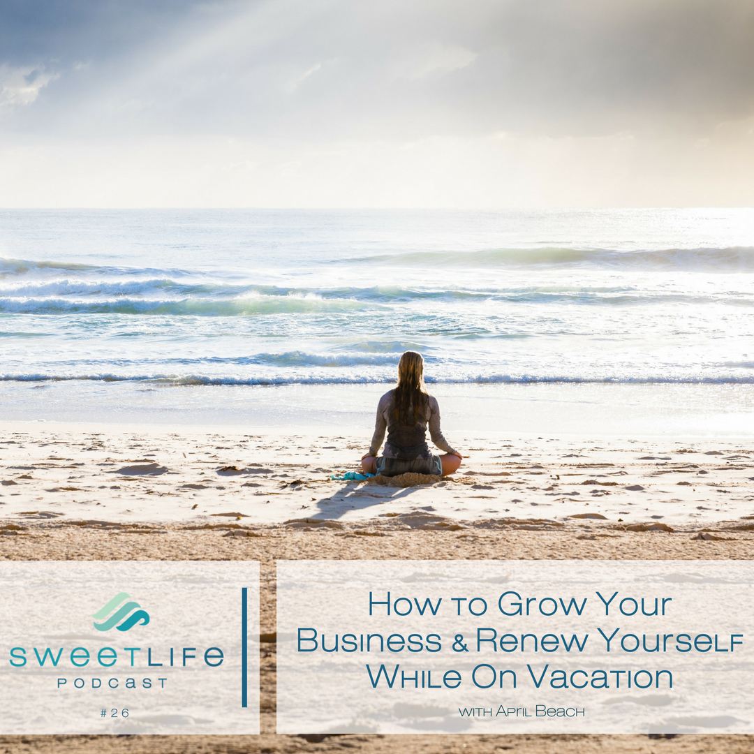 Episode 26: How to Grow Your Business & Renew Yourself (While On Vacation)