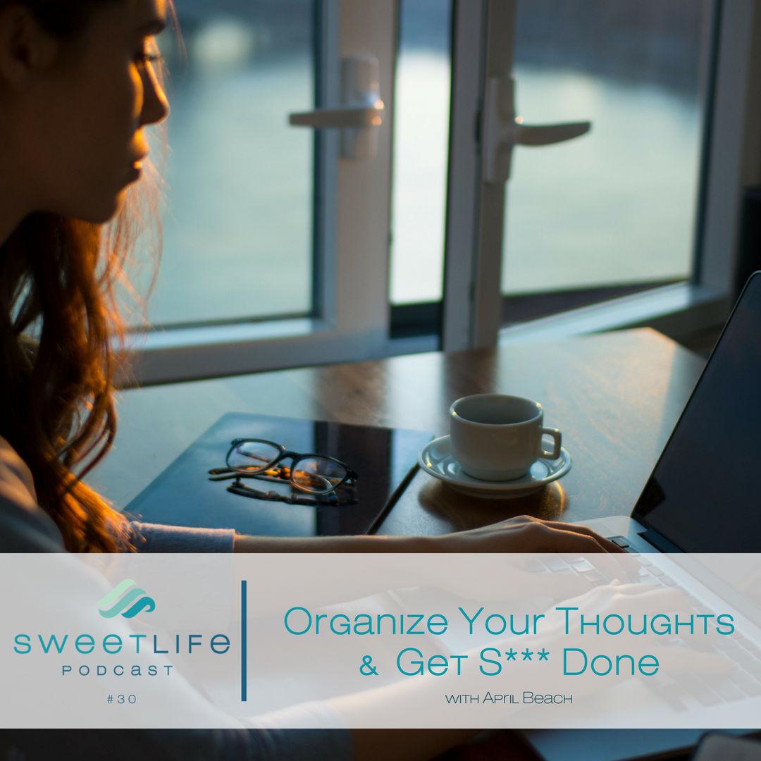 Episode 30: Organize Your Thoughts to Get S*** Done