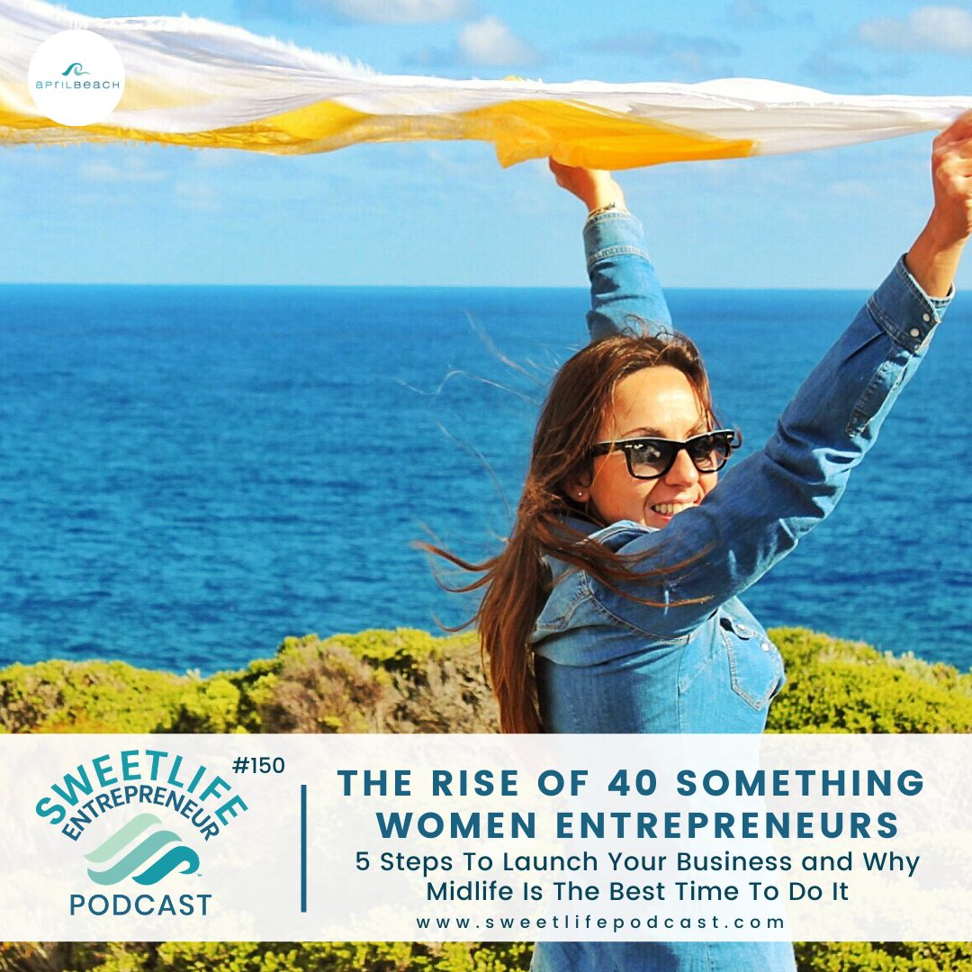 Episode 150: The Rise of 40 Something Women Entrepreneurs – 5 Steps To Launch Your Business and Why Midlife Is The Best Time To Do It – with April Beach